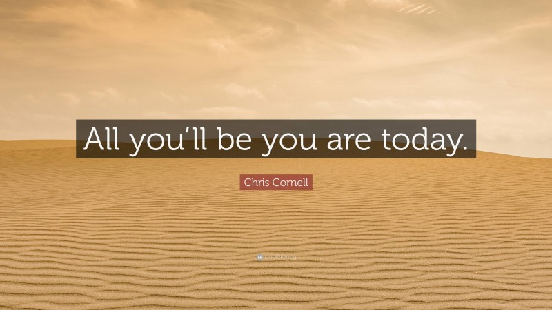 """Chris Cornell Quote: """"All you'll be you are today."""""""