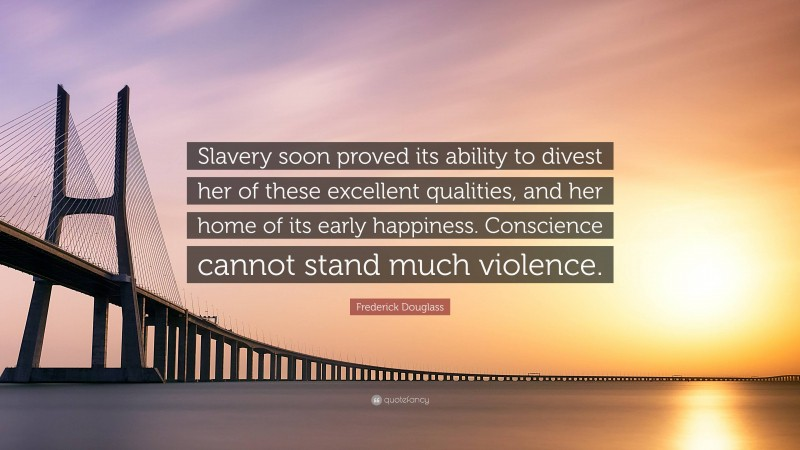 """Frederick Douglass Quote: """"Slavery soon proved its ability to divest her of these excellent qualities, and her home of its early happiness. Conscience cannot stand much violence."""""""