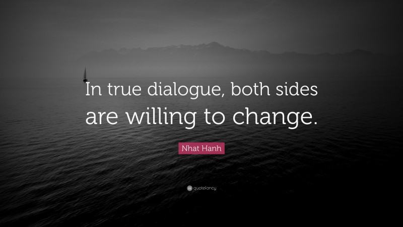 """Nhat Hanh Quote: """"In true dialogue, both sides are willing to change."""""""