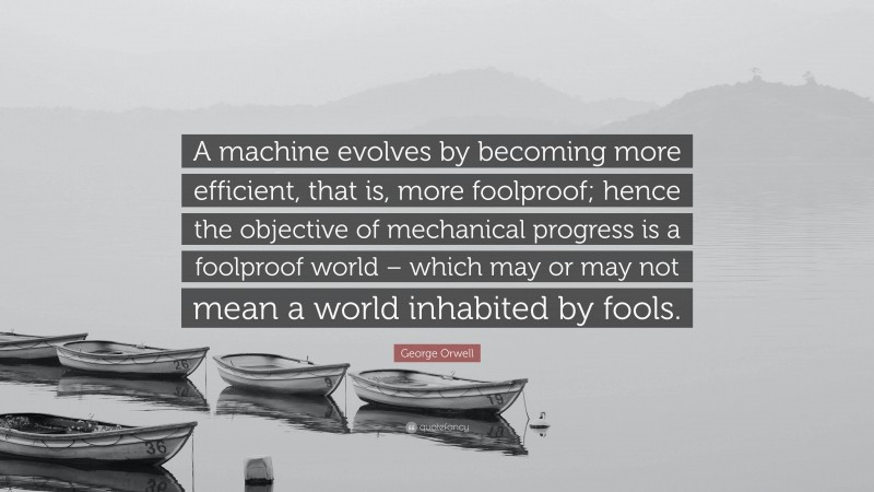 """George Orwell Quote: """"A machine evolves by becoming more efficient, that is, more foolproof; hence the objective of mechanical progress is a foolproof world – which may or may not mean a world inhabited by fools."""""""