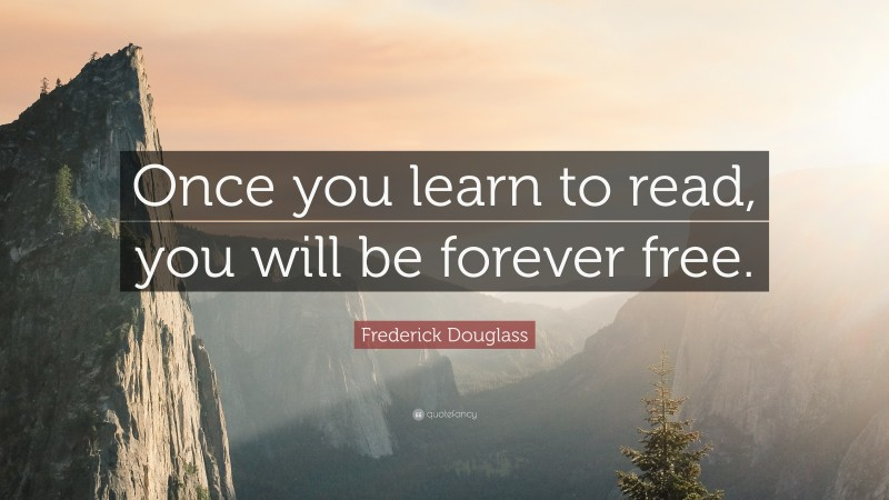 """Frederick Douglass Quote: """"Once you learn to read, you will be forever free."""""""