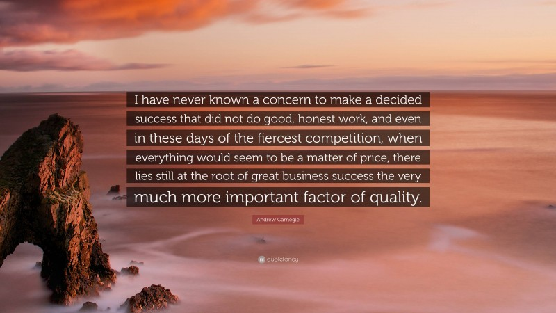 """Andrew Carnegie Quote: """"I have never known a concern to make a decided success that did not do good, honest work, and even in these days of the fiercest competition, when everything would seem to be a matter of price, there lies still at the root of great business success the very much more important factor of quality."""""""