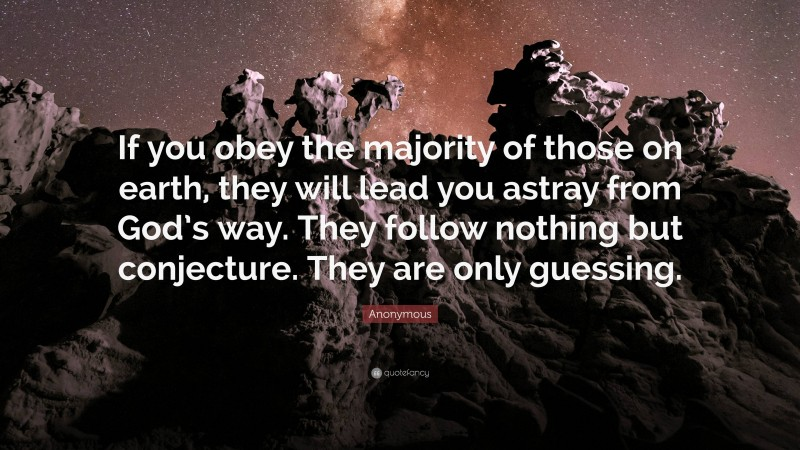 """Anonymous Quote: """"If you obey the majority of those on earth, they will lead you astray from God's way. They follow nothing but conjecture. They are only guessing."""""""