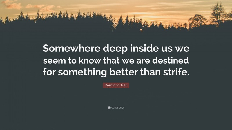 """Desmond Tutu Quote: """"Somewhere deep inside us we seem to know that we are destined for something better than strife."""""""