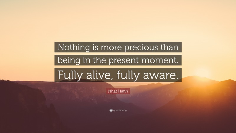 """Nhat Hanh Quote: """"Nothing is more precious than being in the present moment. Fully alive, fully aware."""""""