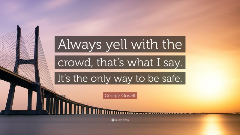 """George Orwell Quote: """"Always yell with the crowd, that's what I say. It's the only way to be safe."""""""