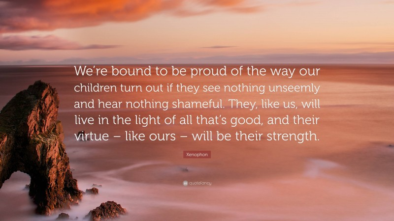 """Xenophon Quote: """"We're bound to be proud of the way our children turn out if they see nothing unseemly and hear nothing shameful. They, like us, will live in the light of all that's good, and their virtue – like ours – will be their strength."""""""