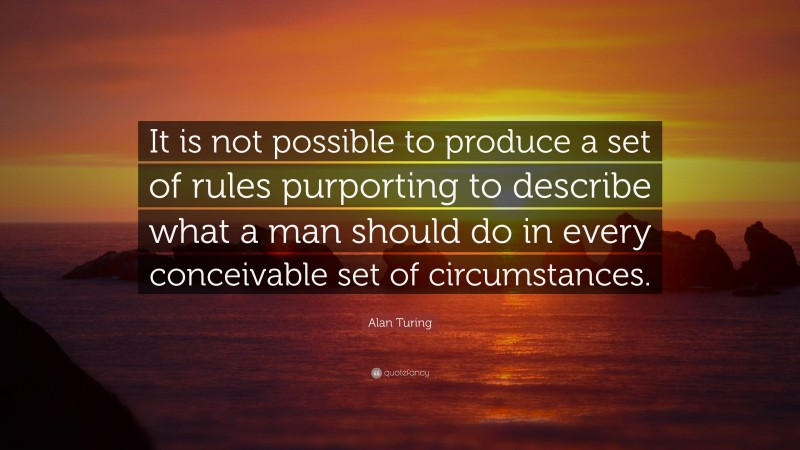 """Alan Turing Quote: """"It is not possible to produce a set of rules purporting to describe what a man should do in every conceivable set of circumstances."""""""