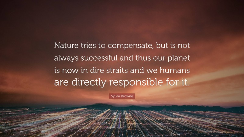 """Sylvia Browne Quote: """"Nature tries to compensate, but is not always successful and thus our planet is now in dire straits and we humans are directly responsible for it."""""""