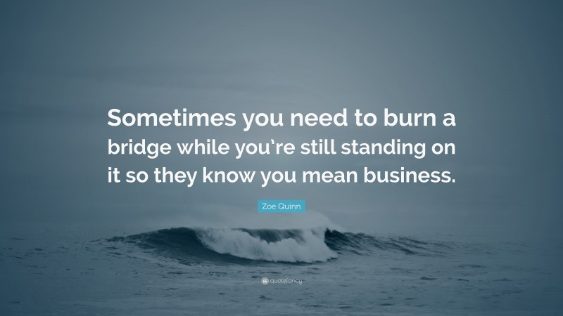 """Zoe Quinn Quote: """"Sometimes you need to burn a bridge while you're still standing on it so they know you mean business."""""""