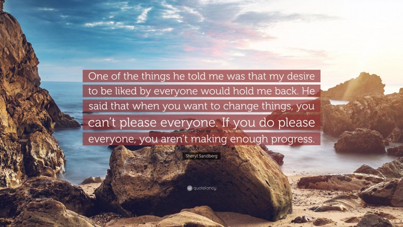 """Sheryl Sandberg Quote: """"One of the things he told me was that my desire to be liked by everyone would hold me back. He said that when you want to change things, you can't please everyone. If you do please everyone, you aren't making enough progress."""""""