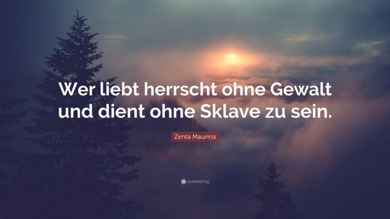 """Zenta Mauriņa Quote: """"Wer liebt herrscht ohne Gewalt und dient ohne Sklave zu sein."""""""