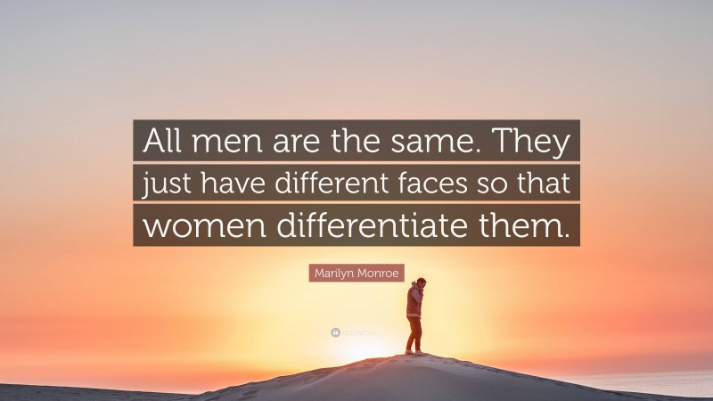 "Marilyn Monroe Quote: ""All men are the same. They just have different faces so that women differentiate them."""