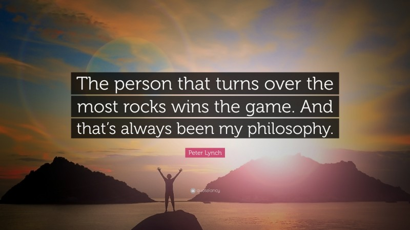 """Peter Lynch Quote: """"The person that turns over the most rocks wins the game. And that's always been my philosophy."""""""