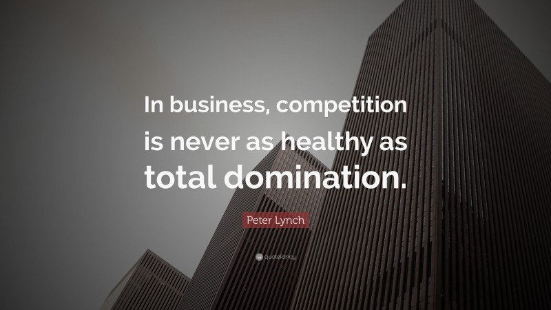 """Peter Lynch Quote: """"In business, competition is never as healthy as total domination."""""""