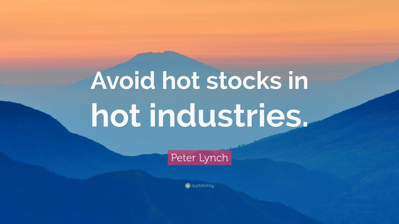 """Peter Lynch Quote: """"Avoid hot stocks in hot industries."""""""