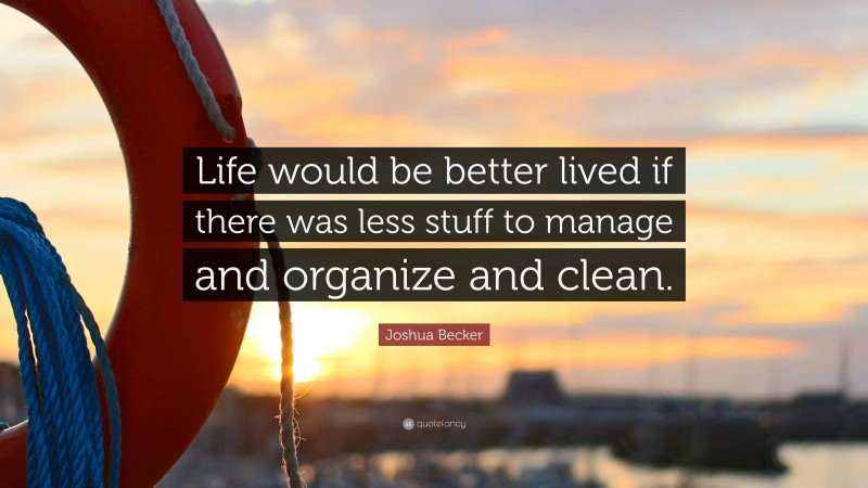 """Joshua Becker Quote: """"Life would be better lived if there was less stuff to manage and organize and clean."""""""