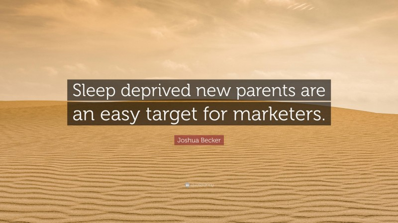 """Joshua Becker Quote: """"Sleep deprived new parents are an easy target for marketers."""""""
