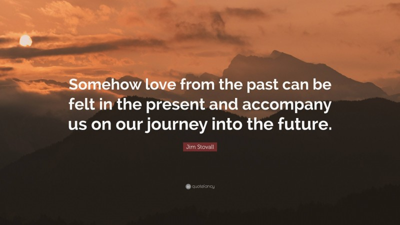 """Jim Stovall Quote: """"Somehow love from the past can be felt in the present and accompany us on our journey into the future."""""""