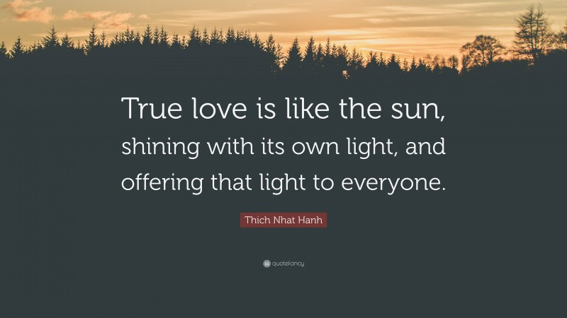 """Thich Nhat Hanh Quote: """"True love is like the sun, shining with its own light, and offering that light to everyone."""""""