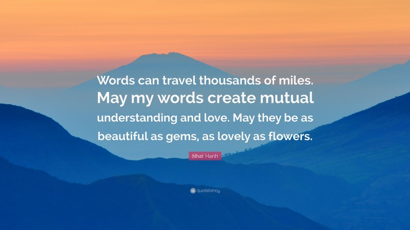 """Nhat Hanh Quote: """"Words can travel thousands of miles. May my words create mutual understanding and love. May they be as beautiful as gems, as lovely as flowers."""""""