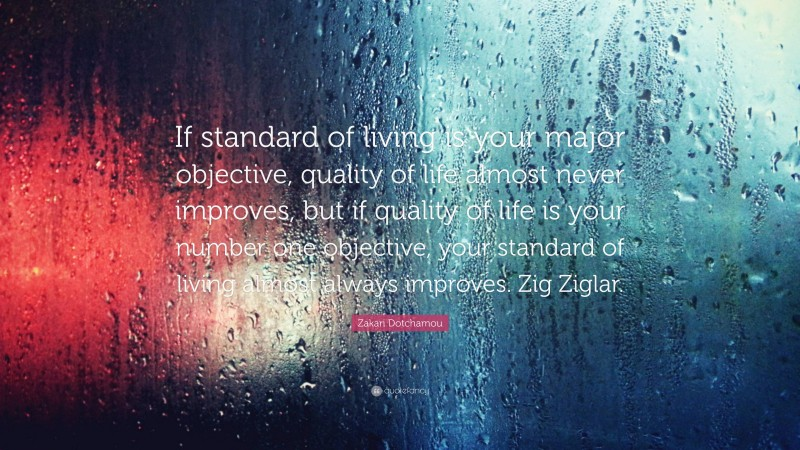 """Zakari Dotchamou Quote: """"If standard of living is your major objective, quality of life almost never improves, but if quality of life is your number one objective, your standard of living almost always improves. Zig Ziglar."""""""