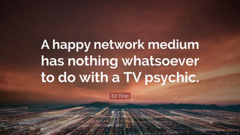 """Ed Tittel Quote: """"A happy network medium has nothing whatsoever to do with a TV psychic."""""""