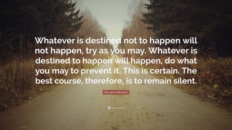 """Ramana Maharshi Quote: """"Whatever is destined not to happen will not happen, try as you may. Whatever is destined to happen will happen, do what you may to prevent it. This is certain. The best course, therefore, is to remain silent."""""""