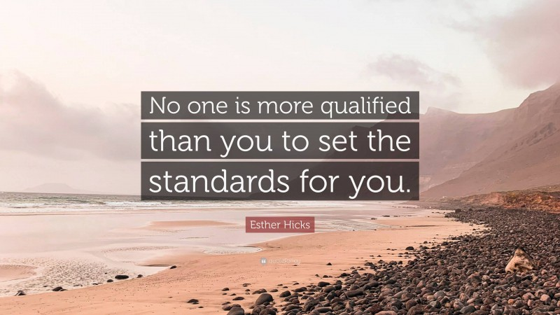 """Esther Hicks Quote: """"No one is more qualified than you to set the standards for you."""""""