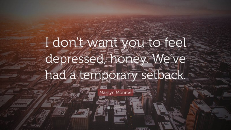 "Marilyn Monroe Quote: ""I don't want you to feel depressed, honey. We've had a temporary setback."""