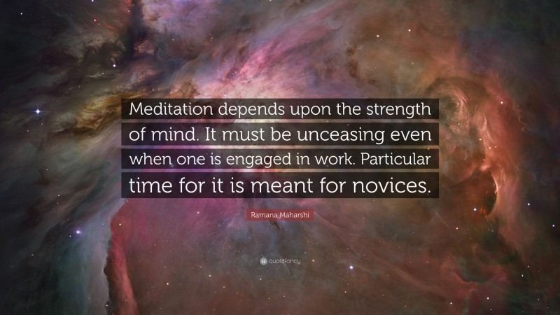 """Ramana Maharshi Quote: """"Meditation depends upon the strength of mind. It must be unceasing even when one is engaged in work. Particular time for it is meant for novices."""""""