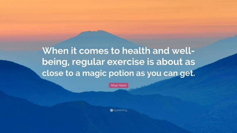 """Nhat Hanh Quote: """"When it comes to health and well-being, regular exercise is about as close to a magic potion as you can get."""""""