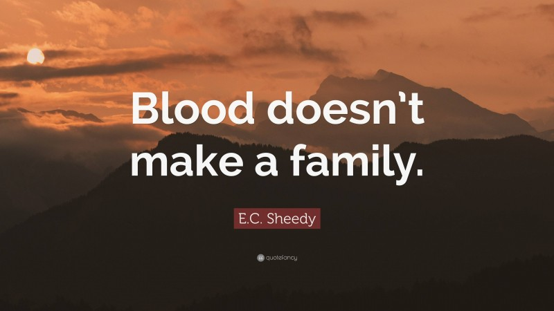 """E.C. Sheedy Quote: """"Blood doesn't make a family."""""""