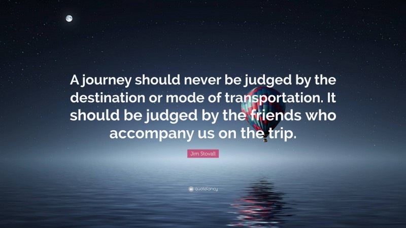"""Jim Stovall Quote: """"A journey should never be judged by the destination or mode of transportation. It should be judged by the friends who accompany us on the trip."""""""