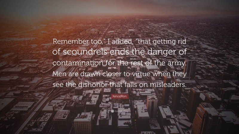 """Xenophon Quote: """"Remember too,"""" I added, """"that getting rid of scoundrels ends the danger of contamination for the rest of the army. Men are drawn closer to virtue when they see the dishonor that falls on misleaders."""""""
