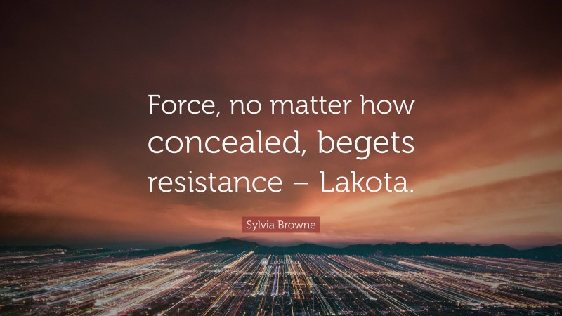 "Sylvia Browne Quote: ""Force, no matter how concealed, begets resistance – Lakota."""