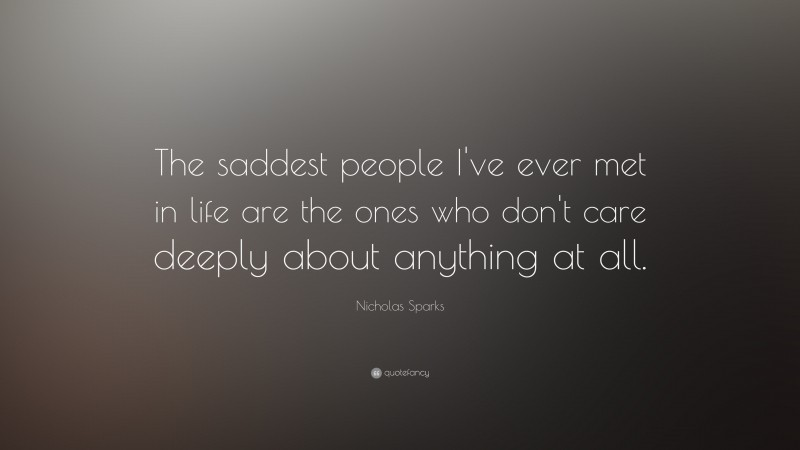 """Nicholas Sparks Quote: """"The saddest people I've ever met in life are the ones who don't care deeply about anything at all."""""""