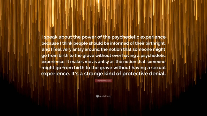 """Terence McKenna Quote: """"I speak about the power of the psychedelic experience because I think people should be informed of their birthright, and I feel very antsy around the notion that someone might go from birth to the grave without ever having a psychedelic experience. It makes me as antsy as the notion that someone might go from birth to the grave without having a sexual experience. It's a strange kind of protective denial."""""""