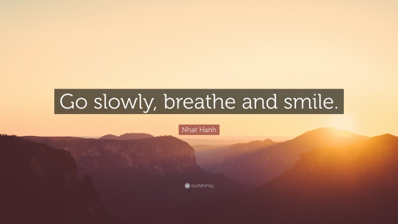 """Nhat Hanh Quote: """"Go slowly, breathe and smile."""""""