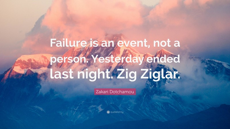 """Zakari Dotchamou Quote: """"Failure is an event, not a person. Yesterday ended last night. Zig Ziglar."""""""