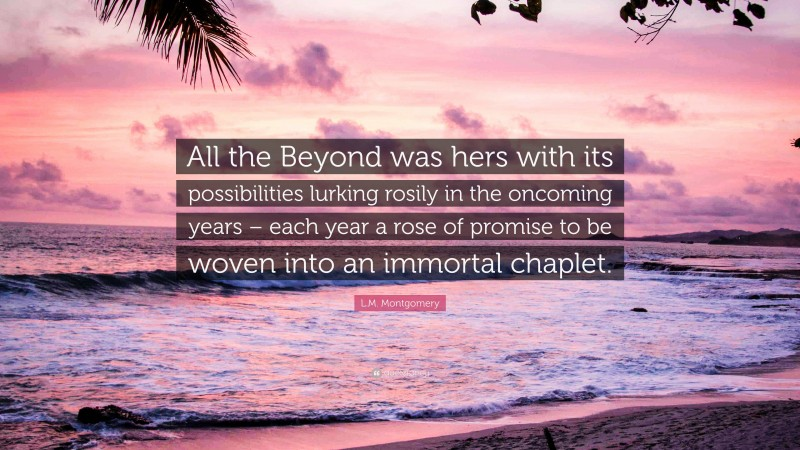 """L.M. Montgomery Quote: """"All the Beyond was hers with its possibilities lurking rosily in the oncoming years – each year a rose of promise to be woven into an immortal chaplet."""""""