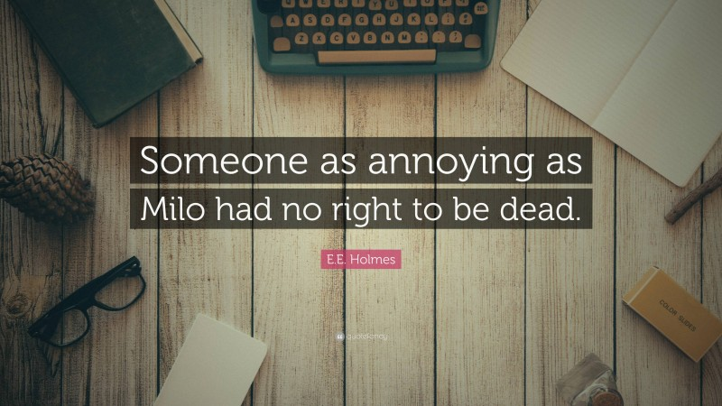 """E.E. Holmes Quote: """"Someone as annoying as Milo had no right to be dead."""""""