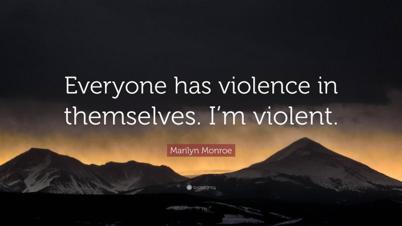 """Marilyn Monroe Quote: """"Everyone has violence in themselves. I'm violent."""""""