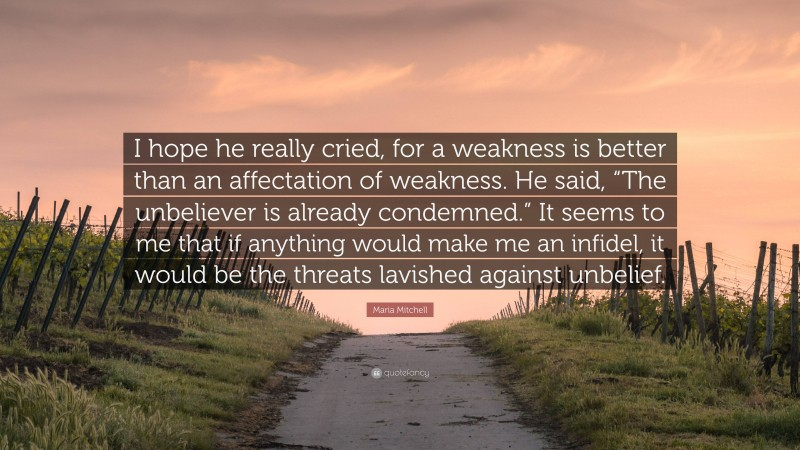 """Maria Mitchell Quote: """"I hope he really cried, for a weakness is better than an affectation of weakness. He said, """"The unbeliever is already condemned."""" It seems to me that if anything would make me an infidel, it would be the threats lavished against unbelief."""""""