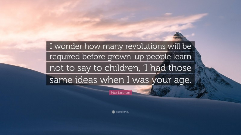 """Max Eastman Quote: """"I wonder how many revolutions will be required before grown-up people learn not to say to children, 'I had those same ideas when I was your age."""""""