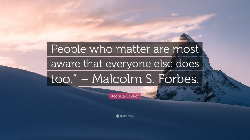 """Joshua Becker Quote: """"People who matter are most aware that everyone else does too."""" – Malcolm S. Forbes."""""""