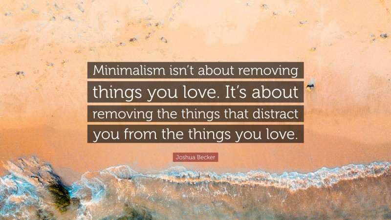 """Joshua Becker Quote: """"Minimalism isn't about removing things you love. It's about removing the things that distract you from the things you love."""""""