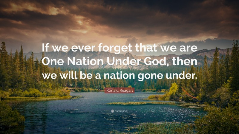 """Ronald Reagan Quote: """"If we ever forget that we are One Nation Under God, then we will be a nation gone under."""""""
