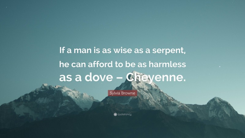 """Sylvia Browne Quote: """"If a man is as wise as a serpent, he can afford to be as harmless as a dove – Cheyenne."""""""