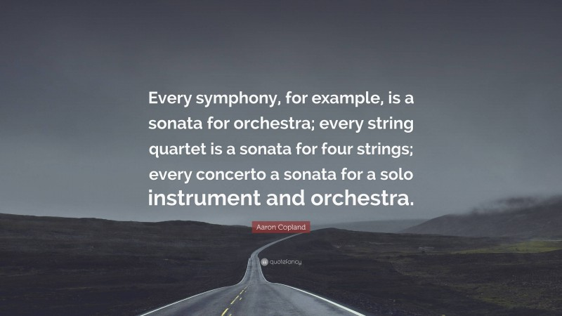 """Aaron Copland Quote: """"Every symphony, for example, is a sonata for orchestra; every string quartet is a sonata for four strings; every concerto a sonata for a solo instrument and orchestra."""""""